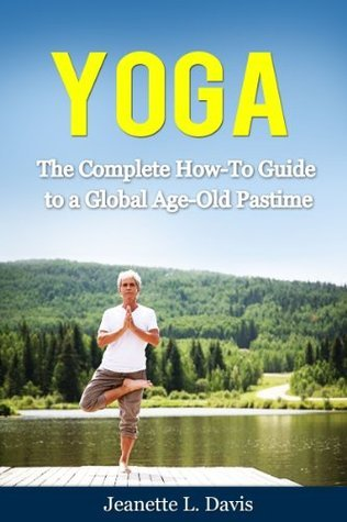 Yoga: The Complete How-To Guide to a Global Age-Old Pastime (Yoga Books, Yoga Poses)  by  Jeanette L. Davis