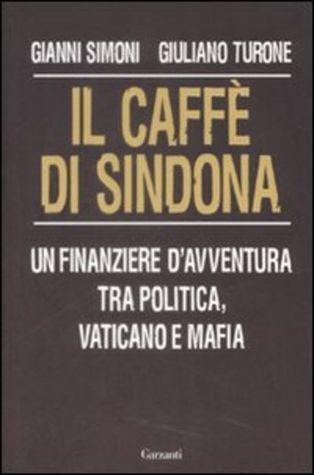 Il caffè di Sindona - Un finanziere davventura tra politica, Vaticano e mafia  by  Gianni Simoni