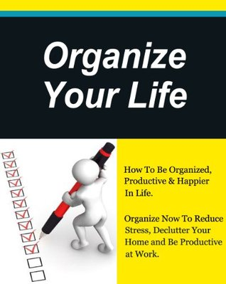 Organize Your Life, How To Be Organized, Productive & Happier In Life, Organize Now To Reduce Stress,Unclutter Your Home and Be Productive at Work.  by  David Evans