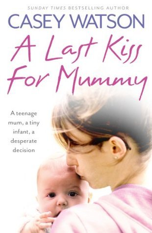 A Last Kiss for Mummy: A Teenage Mum, a Tiny Infant, a Desperate Decision Casey Watson