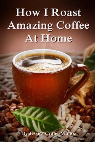 How I Roast Amazing Coffee At Home  by  Jessica Crane-Munoz