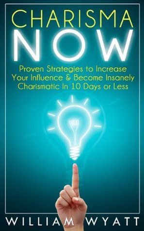 Charisma NOW - Proven Strategies to Increase Your Communication Skills & Become Insanely Charismatic In 10 Days or Less William Wyatt