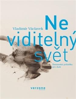 Neviditelný svět - Šamanská pohádka pro duši Vladimír Václavek