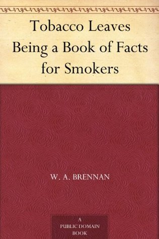 Tobacco Leaves Being a Book of Facts for Smokers  by  W. A. Brennan