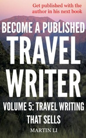 Become a Published Travel Writer - Volume 5: Travel Writing That Sells: Earn Enjoyable Profits and Explore the World in VIP Style Travel Writing as a Freelancer ... in VIP style travel writing as a freelancer) Martin Li
