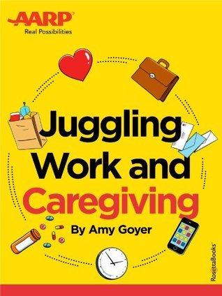 AARPs Juggling Work and Caregiving  by  Amy Goyer