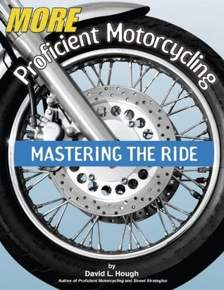 More Proficient Motorcycling: Mastering the Ride David L. Hough