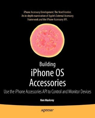 Building iPhone OS Accessories: Use the iPhone Accessories API to Control and Monitor Devices (Books for Professionals Professionals) by Ken Maskrey