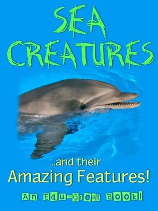 Sea Creatures and Their Amazing Features! (A Fun, Educational Childrens Picture Book) Edu-Great Books