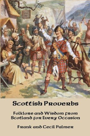 Scottish Proverbs: Folklore and Wisdom from Scotland for Every Occasion  by  Frank Cecil Palmer