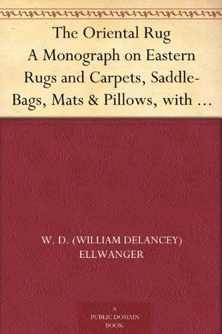 The Oriental Rug A Monograph on Eastern Rugs and Carpets, Saddle-Bags, Mats & Pillows, with a Consideration of Kinds and Classes, Types, Borders, Figures, ... with Some Practical Advice to Collectors.  by  William De Lancey Ellwanger