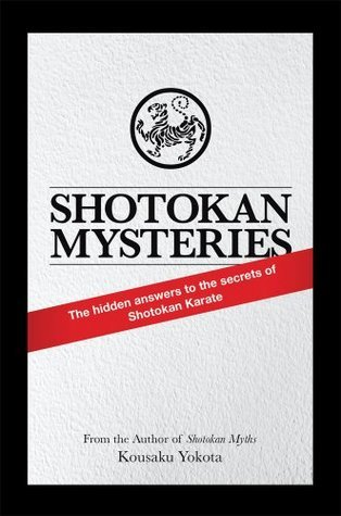 Shotokan Mysteries : The Hidden Answers to the Secrets of Shotokan Karate Kousaku Yokota
