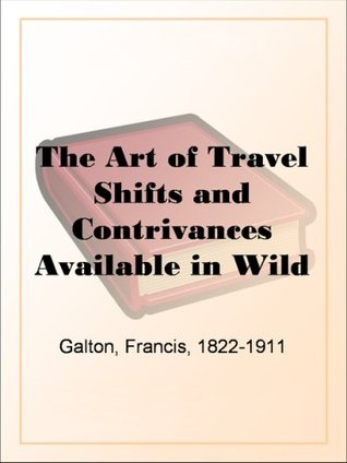 The Art of Travel Shifts and Contrivances Available in Wild Countries Francis Galton