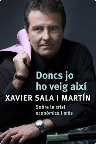 Doncs jo ho veig així: Sobre la crisi econòmica i més.  by  Xavier Sala i Martín