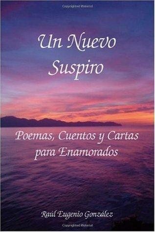 Un Nuevo Suspiro : Poemas, Cuentos y Cartas para Enamorados Raul Eugenio Gonzalez