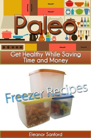Freezer Recipes: Paleo - Get Healthy While Saving Time and Money  by  Eleanor Sanford