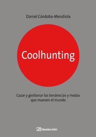 Coolhunting: Cazar y gestionar las tendencias y modas que mueven el mundo Córdoba-Mendiola, Daniel, Daniel Córdoba-Mendiola