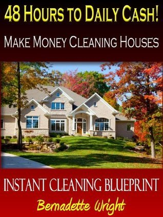 48 Hours to Daily Cash - Make Money Cleaning Houses  by  Bernadette Wright