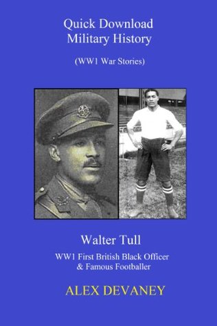 Walter Tull. WW1: First (British-Born) Black Officer & Famous Footballer. (True War Story).WW1 Series. ((Quick Download Military History: WW1 Series.)  by  Alex Devaney