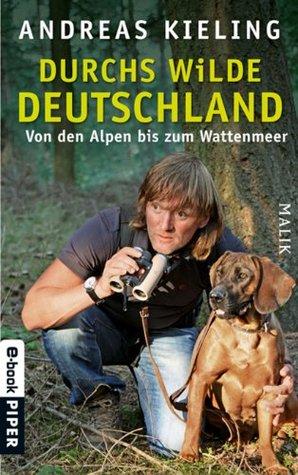 Durchs wilde Deutschland: Von den Alpen bis zum Wattenmeer Andreas Kieling
