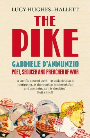 The Pike: Gabriele dAnnunzio, Poet, Seducer and Preacher of War  by  Lucy Hughes-Hallett