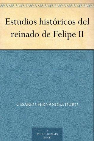 Estudios históricos del reinado de Felipe II  by  Cesareo Fernandez Duro