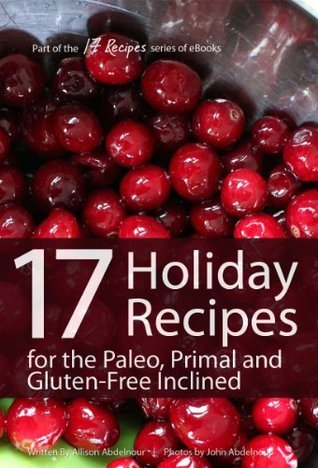 17 Holiday Recipes for the Paleo, Primal, and Gluten-Free Inclined (17Recipes.com Series of eBooks)  by  Allison Abdelnour