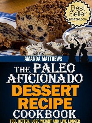 The Paleo Aficionado Dessert Recipe Cookbook (The Paleo Diet Meal Recipe Cookbooks)  by  Amanda Matthews
