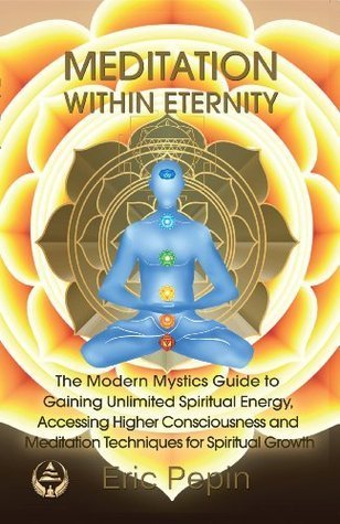 Meditation within Eternity: The Modern Mystics Guide to Gaining Unlimited Spiritual Energy, Accessing Higher Consciousness and Meditation Techniques for Spiritual Growth  by  Eric Pepin