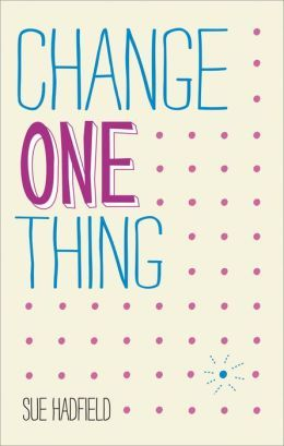 Change One Thing!: Make One Change and Embrace a Happier, More Successful You Sue Hadfield