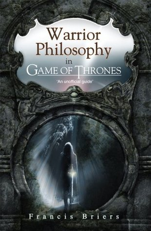 Warrior Philosophy in Game of Thrones Francis Briers