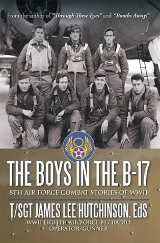 The Boys in the B-17: 8TH AIR FORCE COMBAT STORIES OF WWII  by  James Lee Hutchinson