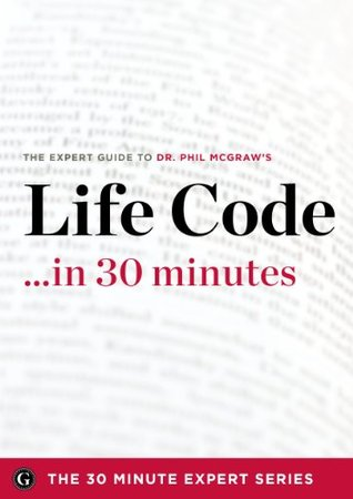 Life Code in 30 Minutes - The Expert Guide to Dr. Phil McGraws Critically Acclaimed Book (The 30 Minute Expert Series)  by  The 30 Minute Expert Series