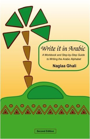 Write It in Arabic: A Workbook and Step-by-Step Guide to Writing the Arabic Alphabet Naglaa Ghali