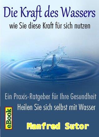 Die Kraft des Wassers - nutzen Sie diese Kraft und heilen Sie sich selbst  by  Manfred Sutor