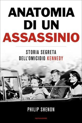 Anatomia di un assassinio. Storia segreta dellomicidio Kennedy Philip Shenon