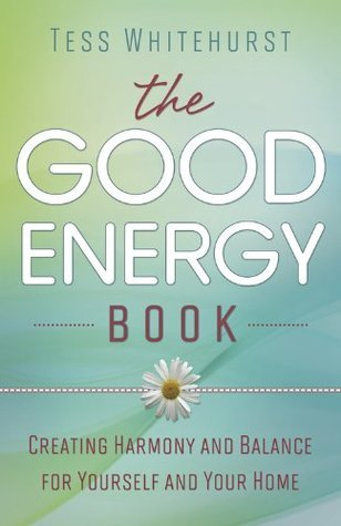 The Good Energy Book: Creating Harmony and Balance for Yourself and Your Home Tess Whitehurst