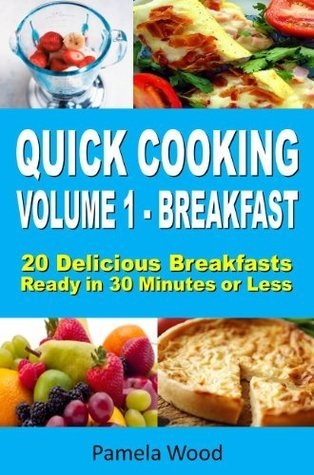 Quick Cooking: Volume 1 - Breakfast - 20 Delicious Breakfasts Ready in 30 Minutes or Less  by  Pamela Wood