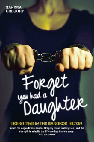 Forget You Had a Daughter - Doing Time in the Bangkok Hilton  by  Sandra Gregory
