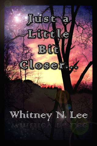 Just a Little Bit Closer  by  Whitney N. Lee