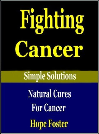 FIGHTING CANCER : NATURAL CURES FOR CANCER Hope Foster