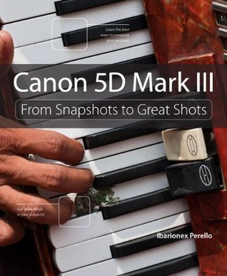 Canon 5d Mark III: From Snapshots to Great Shots Ibarionex Perello