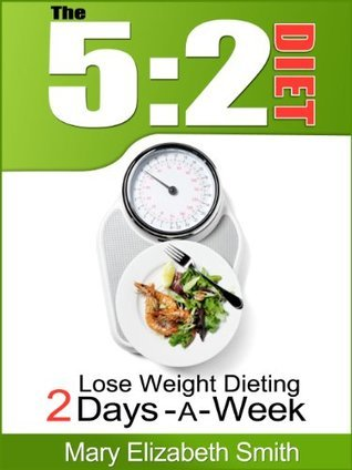 The 5:2 Diet: Lose Weight Dieting Only 2 Days a Week Mary Elizabeth Smith