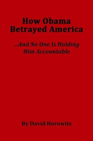 How Obama Betrayed America....And No One Is Holding HIm Accountable  by  David Horowitz