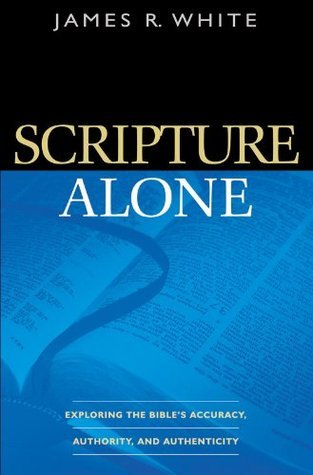 Scripture Alone: Exploring the Bibles Accuracy, Authority and Authenticity  by  James R. White