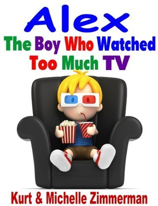 Alex, the Boy Who Watched Too Much TV  by  Michelle Zimmerman