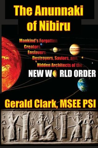 The Anunnaki of Nibiru: Mankinds Forgotten Creators, Enslavers, Destroyers, Saviors, and Hidden Architects of the New World Order  by  Gerald Clark