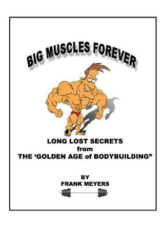 Big Muscle Forever: Long Lost Secrets from the Golden Age of Bodybuilding Frank Meyers