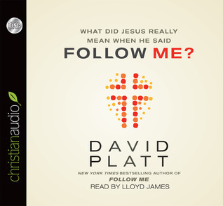 What Did Jesus Really Mean When He Said Follow Me? David Platt