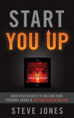 Start You Up: Rock Star Secrets to Unleash Your Personal Brand and Set Your Career on Fire Steve Jones